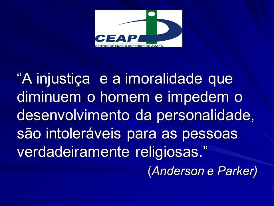A injustiça e a imoralidade que diminuem o homem e impedem o desenvolvimento da personalidade, são intoleráveis para as pessoas verdadeiramente religiosas. (Anderson e Parker)