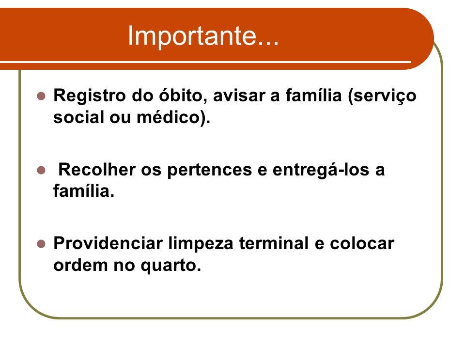 Importante... Registro do óbito, avisar a família (serviço social ou médico). Recolher os pertences e entregá-los a família.