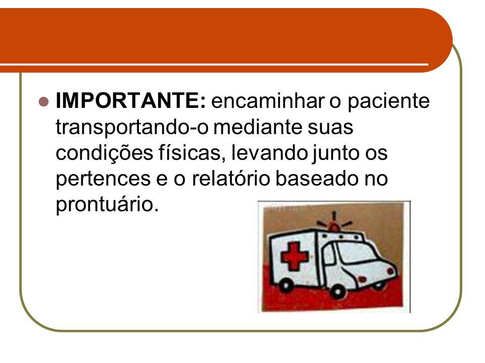 IMPORTANTE: encaminhar o paciente transportando-o mediante suas condições físicas, levando junto os pertences e o relatório baseado no prontuário.