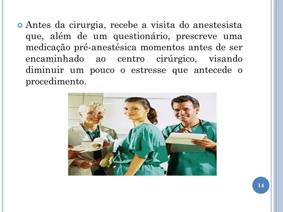 Antes da cirurgia, recebe a visita do anestesista que, além de um questionário, prescreve uma medicação pré-anestésica momentos antes de ser encaminhado ao centro cirúrgico, visando diminuir um pouco o estresse que antecede o procedimento.