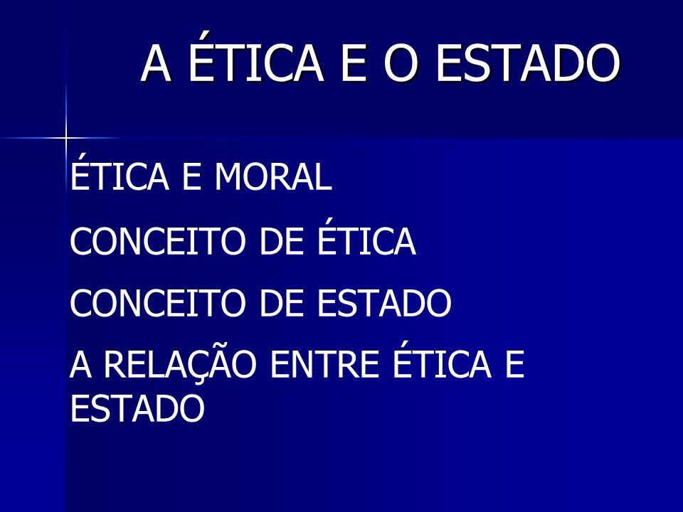 A ÉTICA E O ESTADO ÉTICA E MORAL CONCEITO DE ÉTICA CONCEITO DE ESTADO A RELAÇÃO ENTRE ÉTICA E ESTADO