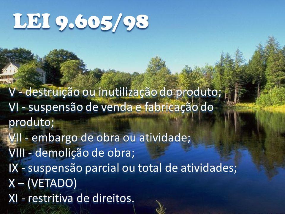 LEI 9.605/98 V - destruição ou inutilização do produto;