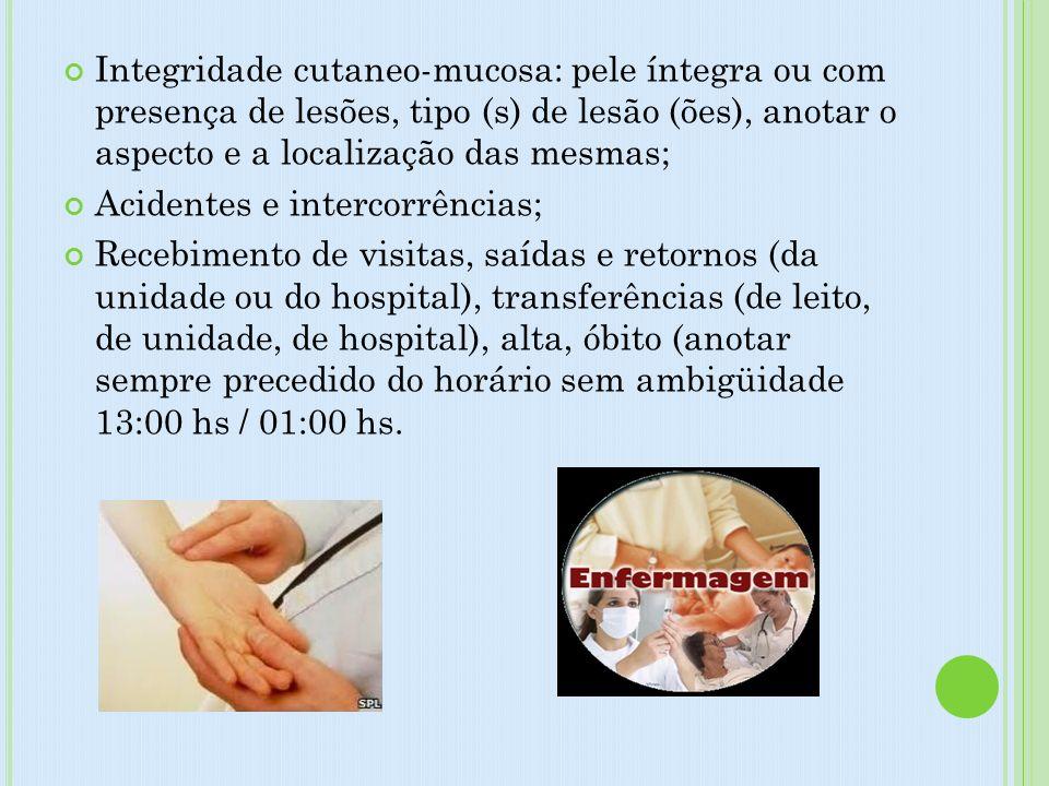 Integridade cutaneo-mucosa: pele íntegra ou com presença de lesões, tipo (s) de lesão (ões), anotar o aspecto e a localização das mesmas;
