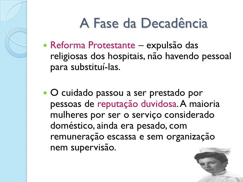A Fase da Decadência Reforma Protestante – expulsão das religiosas dos hospitais, não havendo pessoal para substituí-las.