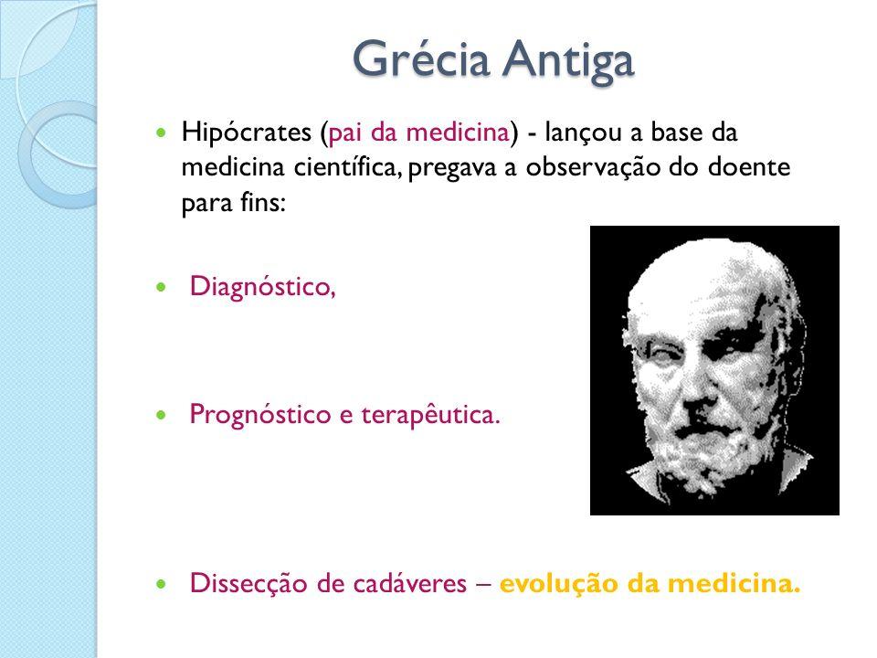 Grécia Antiga Hipócrates (pai da medicina) - lançou a base da medicina científica, pregava a observação do doente para fins: