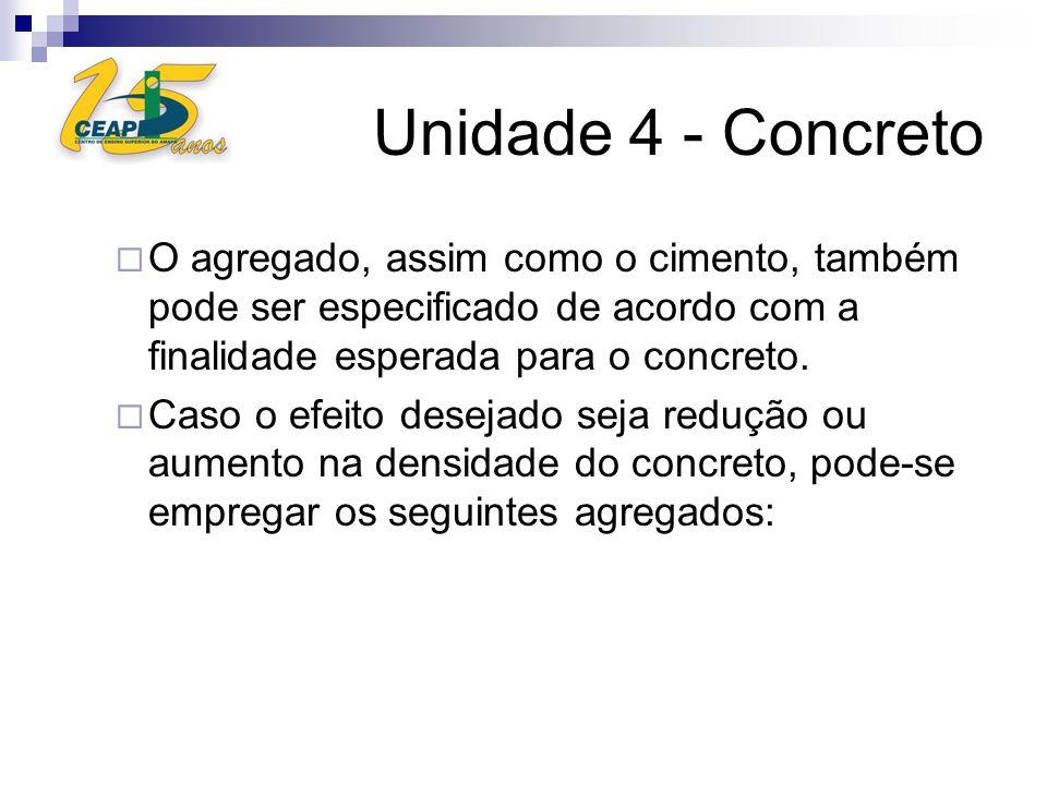 Unidade 4 - ConcretoO agregado, assim como o cimento, também pode ser especificado de acordo com a finalidade esperada para o concreto.