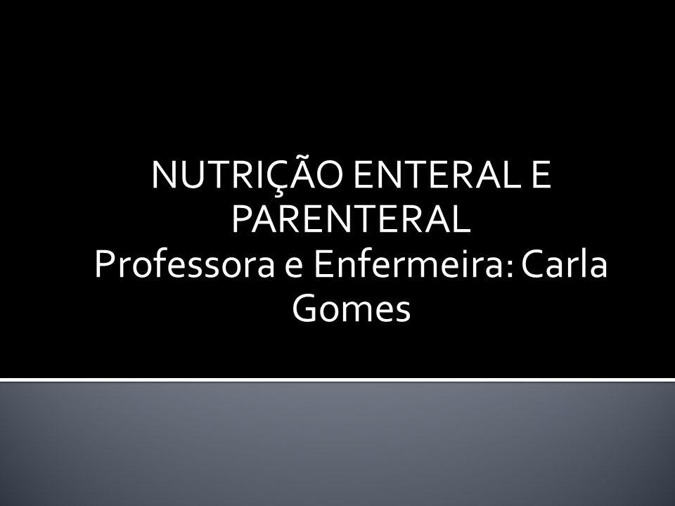 NUTRIÇÃO ENTERAL E PARENTERAL Professora e Enfermeira: Carla Gomes