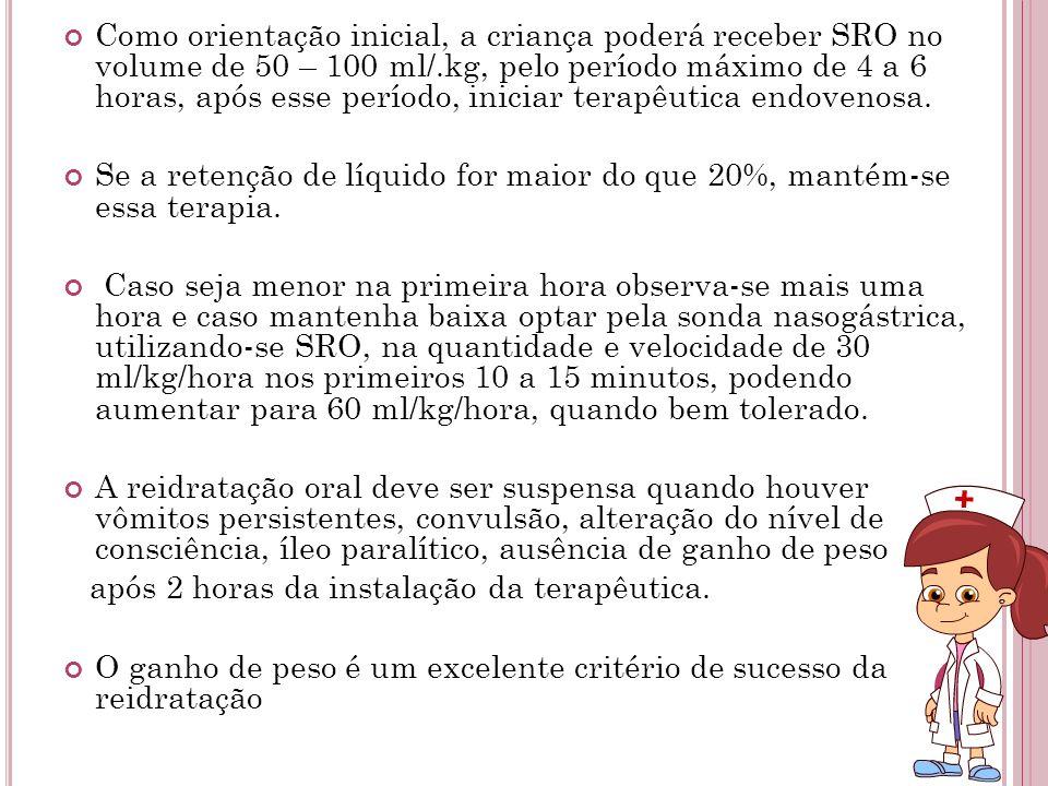 Como orientação inicial, a criança poderá receber SRO no volume de 50 – 100 ml/.kg, pelo período máximo de 4 a 6 horas, após esse período, iniciar terapêutica endovenosa.