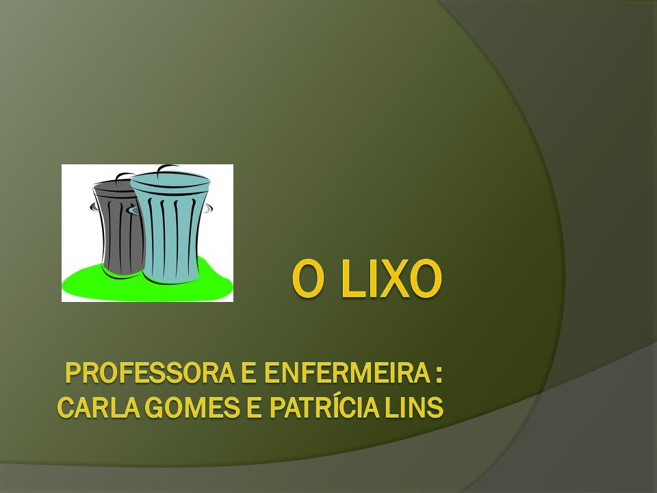 O LixO Professora e enfermeira : Carla gomes e Patrícia Lins