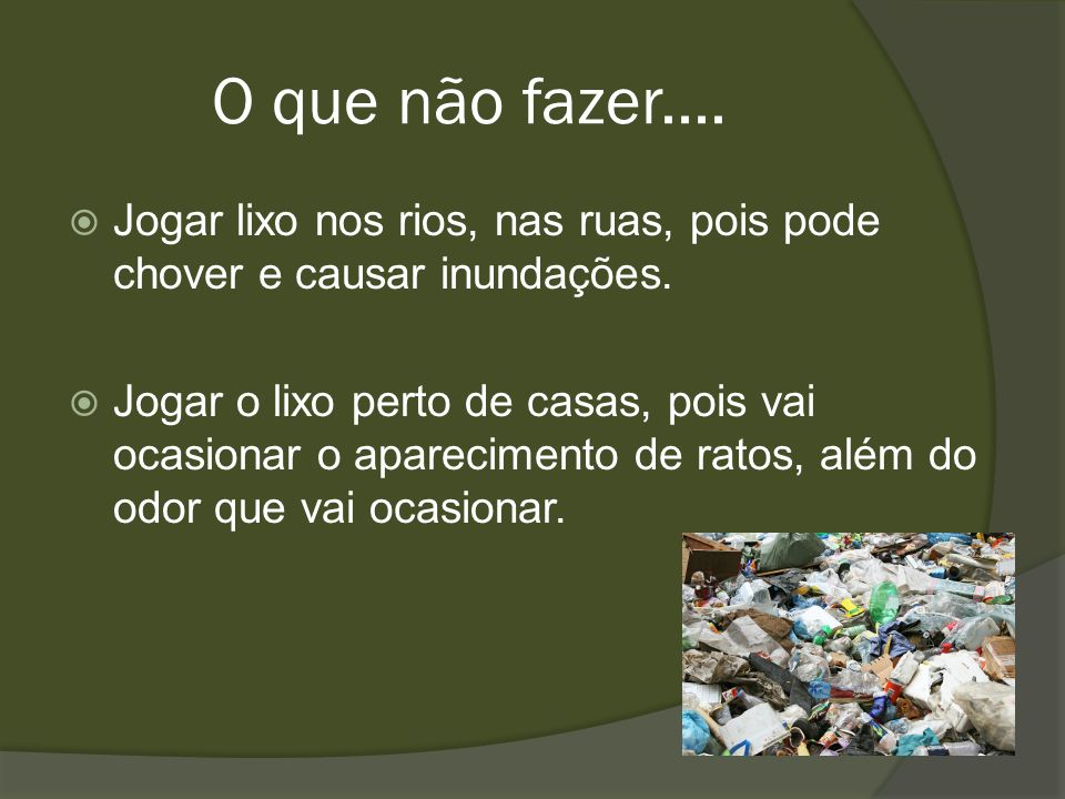 O que não fazer....Jogar lixo nos rios, nas ruas, pois pode chover e causar inundações.