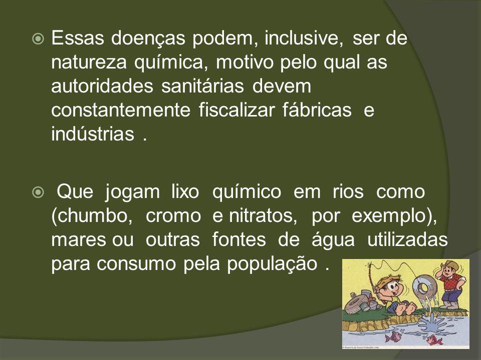 Essas doenças podem, inclusive, ser de natureza química, motivo pelo qual as autoridades sanitárias devem constantemente fiscalizar fábricas e indústrias .