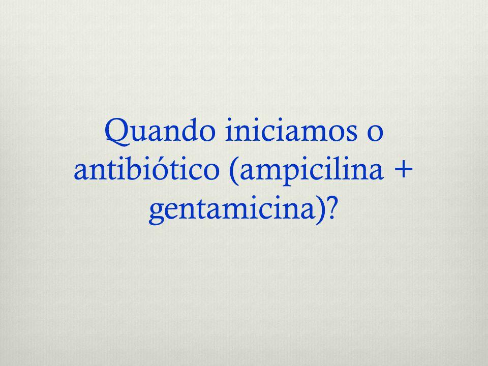 Quando iniciamos o antibiótico (ampicilina + gentamicina)