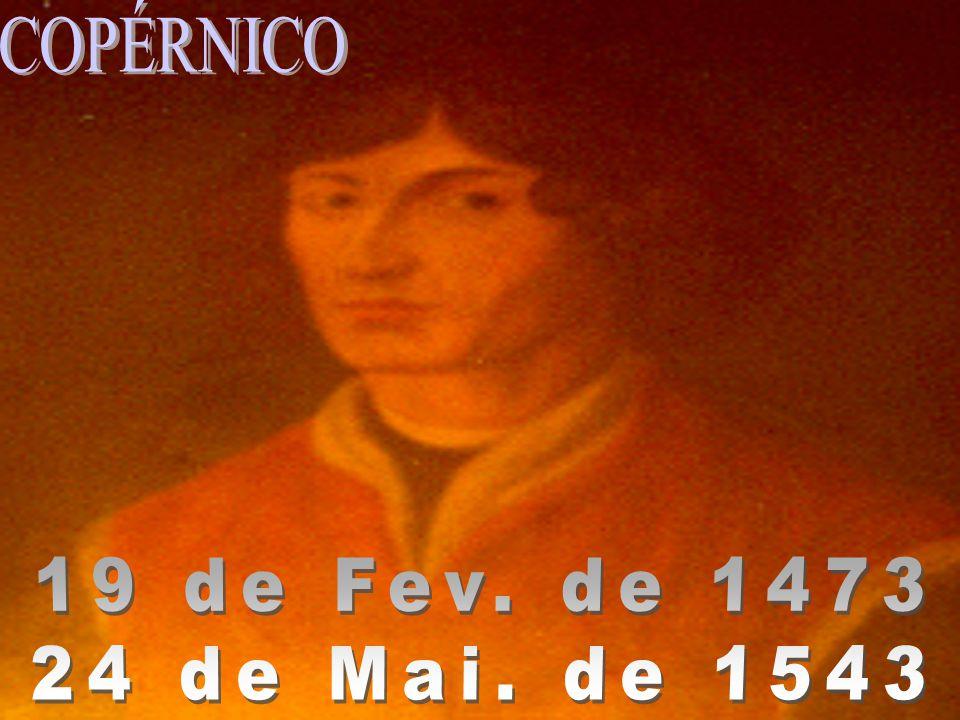 COPÉRNICO 19 de Fev. de 1473 24 de Mai. de 1543