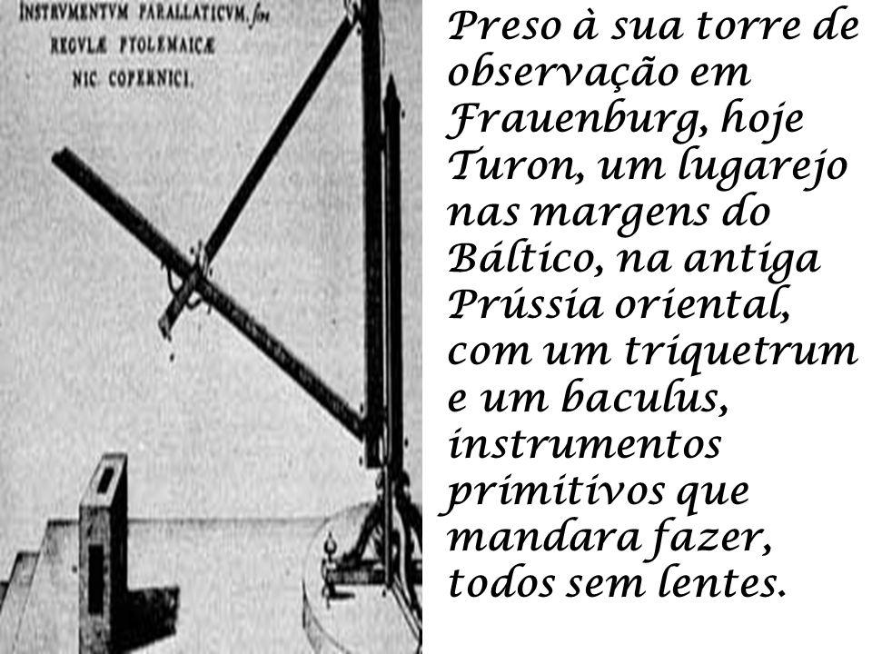 Preso à sua torre de observação em Frauenburg, hoje Turon, um lugarejo nas margens do Báltico, na antiga Prússia oriental, com um triquetrum e um baculus, instrumentos primitivos que mandara fazer, todos sem lentes.