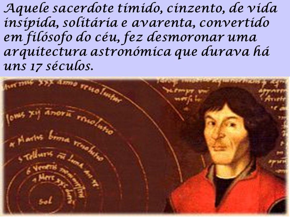 Aquele sacerdote tímido, cinzento, de vida insípida, solitária e avarenta, convertido em filósofo do céu, fez desmoronar uma arquitectura astronómica que durava há uns 17 séculos.