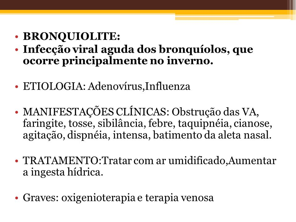 BRONQUIOLITE: Infecção viral aguda dos bronquíolos, que ocorre principalmente no inverno. ETIOLOGIA: Adenovírus,Influenza.