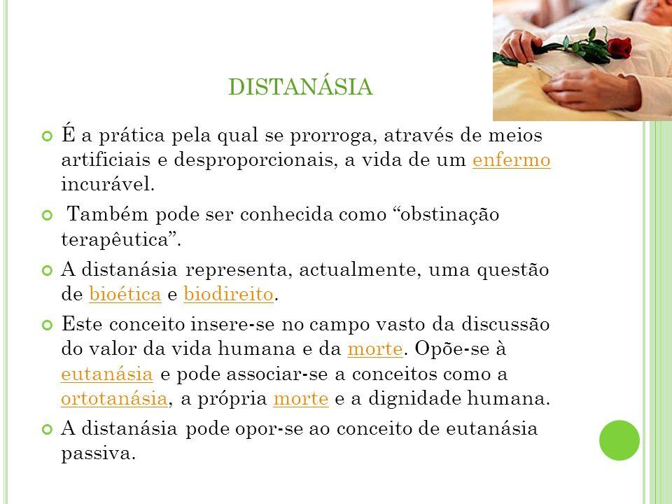 distanásia É a prática pela qual se prorroga, através de meios artificiais e desproporcionais, a vida de um enfermo incurável.