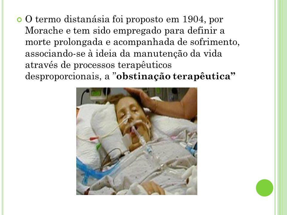 O termo distanásia foi proposto em 1904, por Morache e tem sido empregado para definir a morte prolongada e acompanhada de sofrimento, associando-se à ideia da manutenção da vida através de processos terapêuticos desproporcionais, a obstinação terapêutica