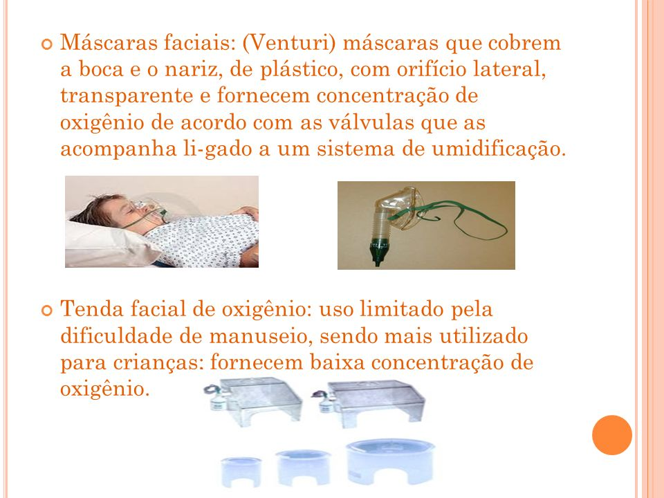 Máscaras faciais: (Venturi) máscaras que cobrem a boca e o nariz, de plástico, com orifício lateral, transparente e fornecem concentração de oxigênio de acordo com as válvulas que as acompanha li-gado a um sistema de umidificação.