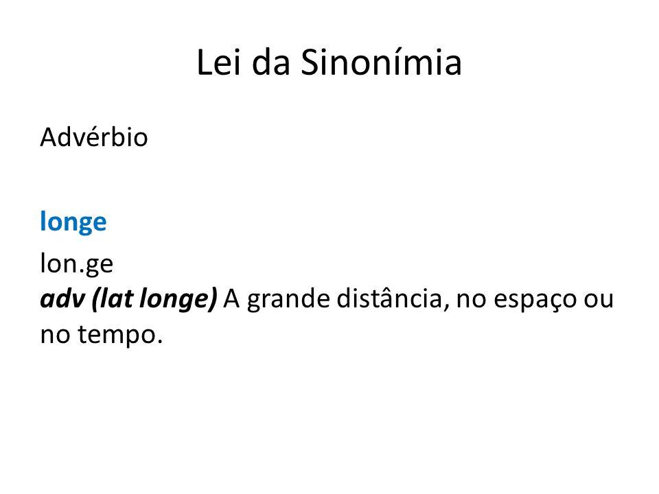 Lei da Sinonímia Advérbio longe lon.ge adv (lat longe) A grande distância, no espaço ou no tempo.