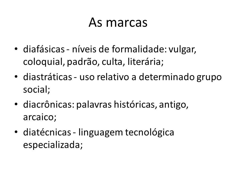 As marcas diafásicas - níveis de formalidade: vulgar, coloquial, padrão, culta, literária; diastráticas - uso relativo a determinado grupo social;