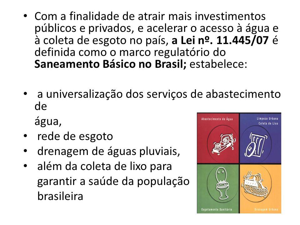 Com a finalidade de atrair mais investimentos públicos e privados, e acelerar o acesso à água e à coleta de esgoto no país, a Lei nº. 11.445/07 é definida como o marco regulatório do Saneamento Básico no Brasil; estabelece: