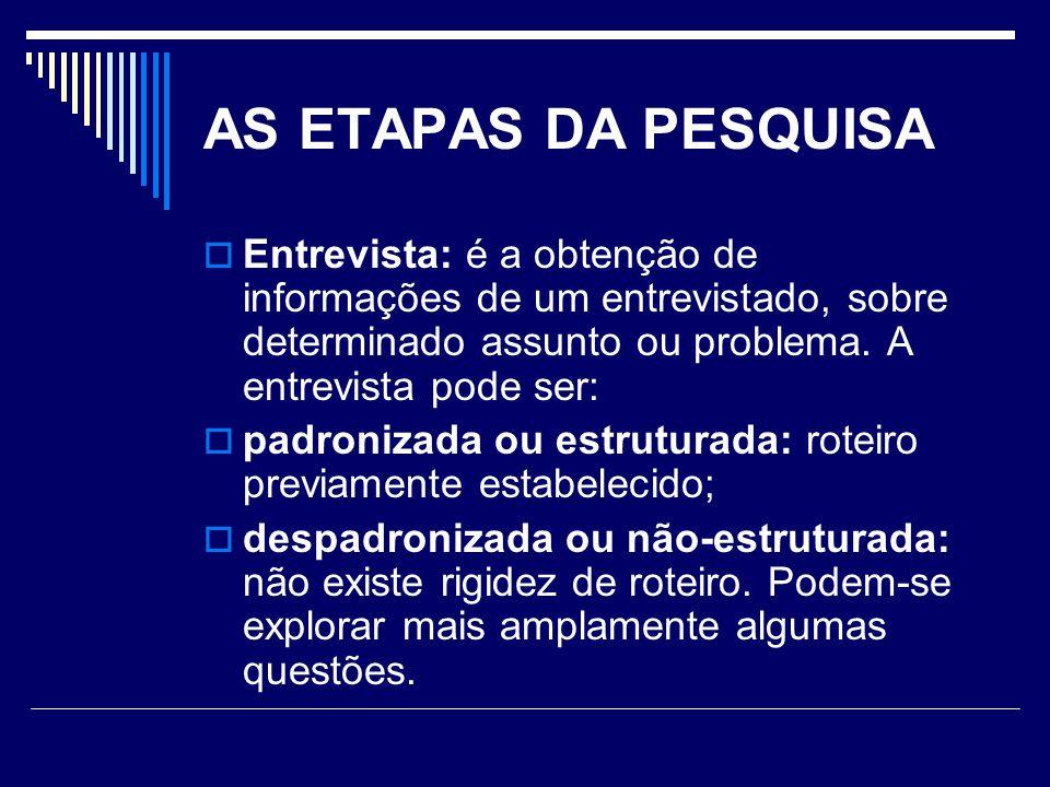 AS ETAPAS DA PESQUISA Entrevista: é a obtenção de informações de um entrevistado, sobre determinado assunto ou problema. A entrevista pode ser: