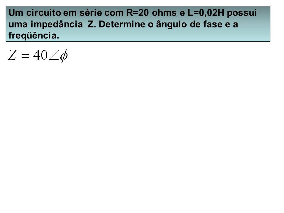 Um circuito em série com R=20 ohms e L=0,02H possui uma impedância Z