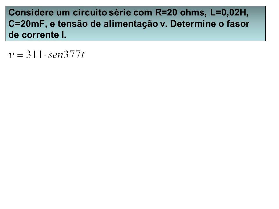 Considere um circuito série com R=20 ohms, L=0,02H, C=20mF, e tensão de alimentação v.