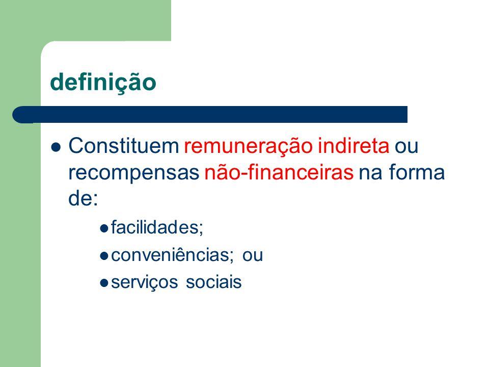 definição Constituem remuneração indireta ou recompensas não-financeiras na forma de: facilidades;