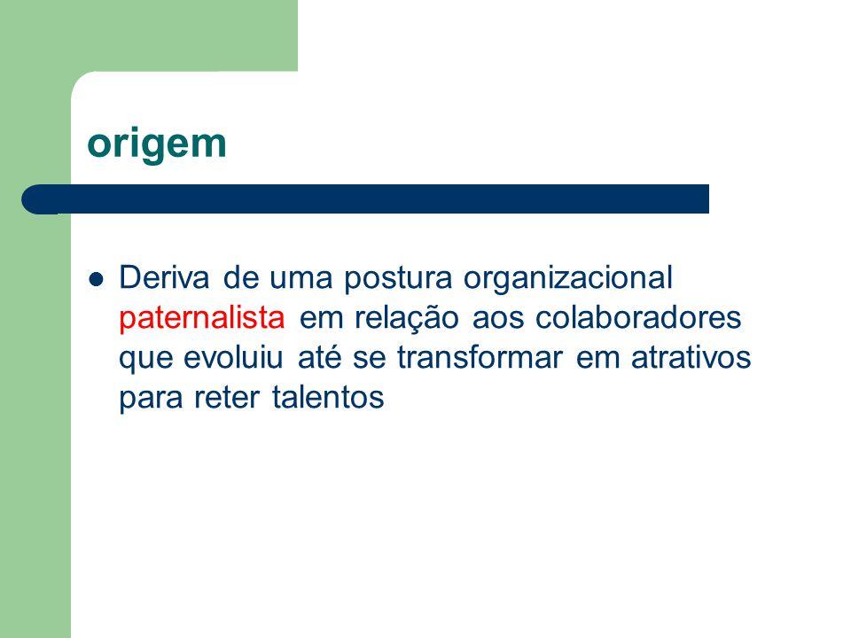 origem Deriva de uma postura organizacional paternalista em relação aos colaboradores que evoluiu até se transformar em atrativos para reter talentos.