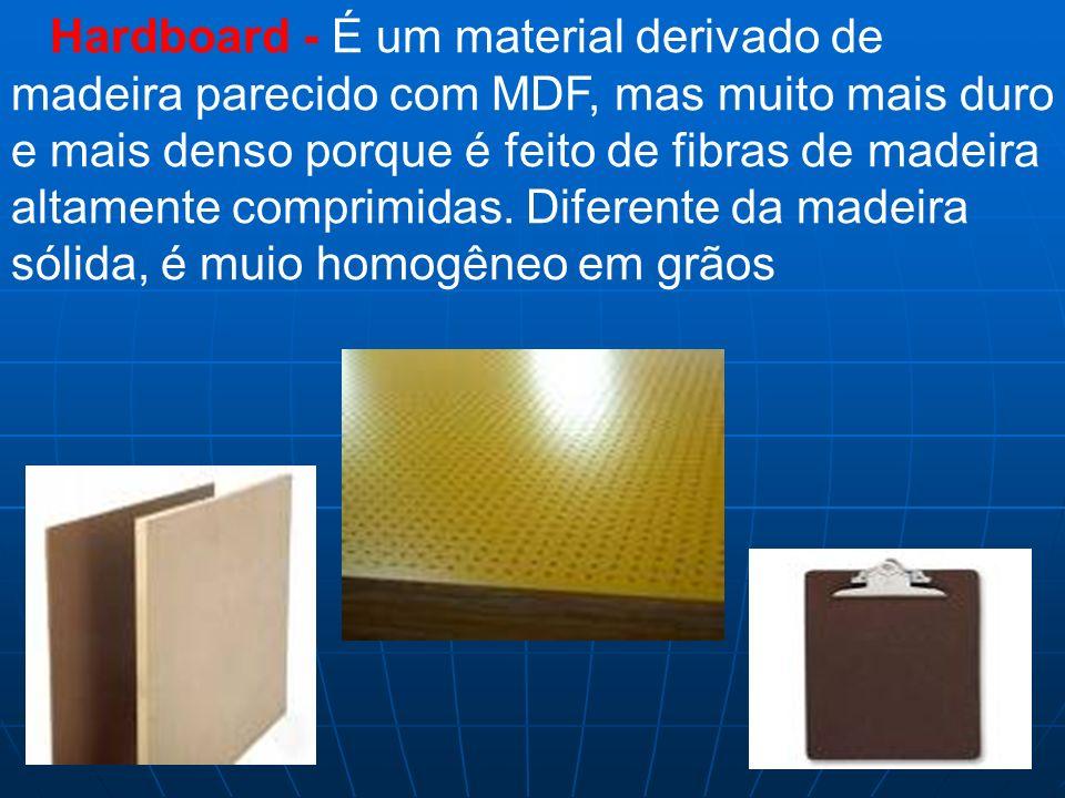 Hardboard - É um material derivado de madeira parecido com MDF, mas muito mais duro e mais denso porque é feito de fibras de madeira altamente comprimidas.