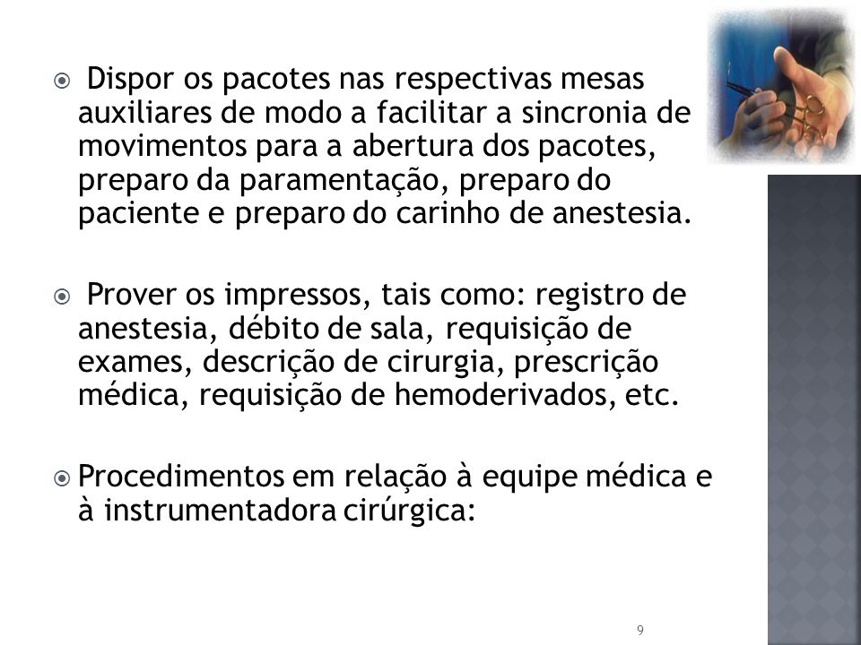 Dispor os pacotes nas respectivas mesas auxiliares de modo a facilitar a sincronia de movimentos para a abertura dos pacotes, preparo da paramentação, preparo do paciente e preparo do carinho de anestesia.