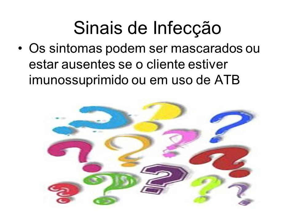 Sinais de Infecção Os sintomas podem ser mascarados ou estar ausentes se o cliente estiver imunossuprimido ou em uso de ATB.