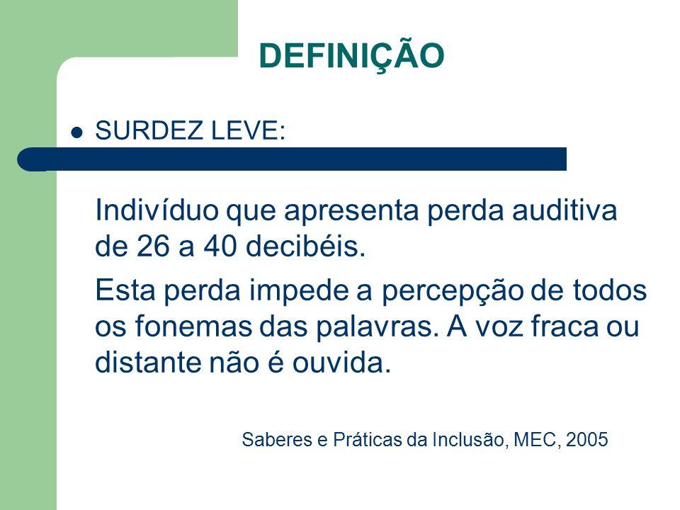 DEFINIÇÃO SURDEZ LEVE: Indivíduo que apresenta perda auditiva de 26 a 40 decibéis.