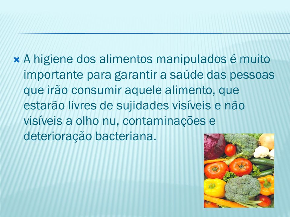A higiene dos alimentos manipulados é muito importante para garantir a saúde das pessoas que irão consumir aquele alimento, que estarão livres de sujidades visíveis e não visíveis a olho nu, contaminações e deterioração bacteriana.