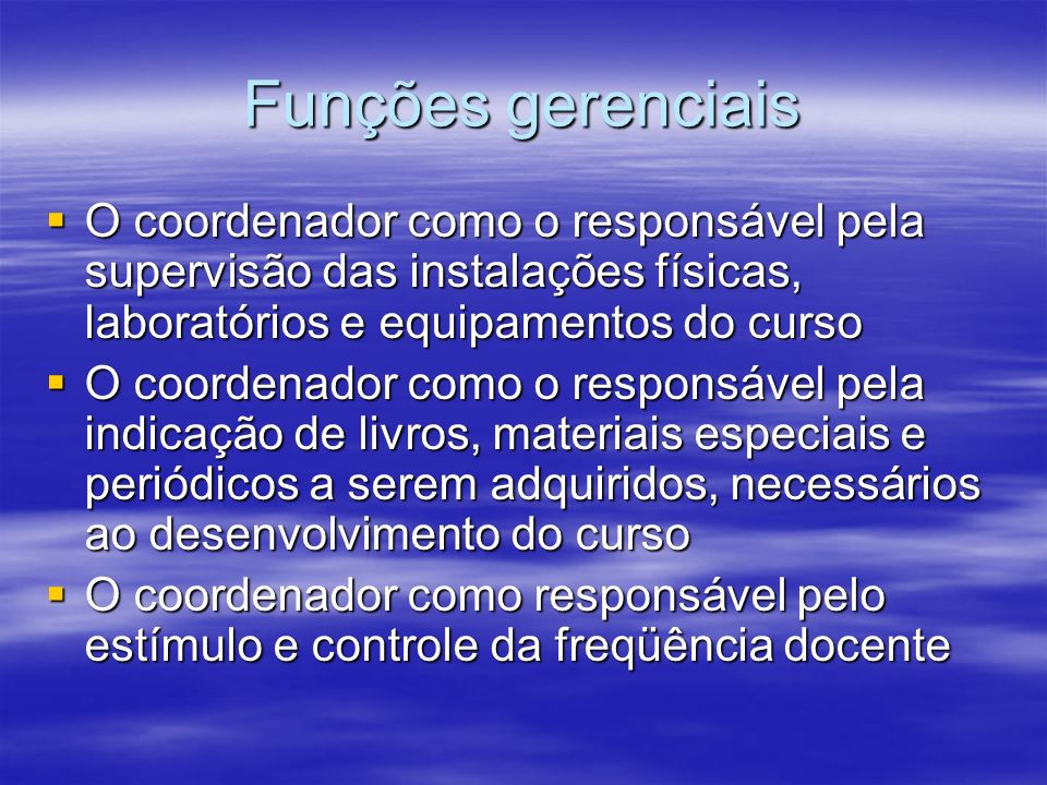 Funções gerenciaisO coordenador como o responsável pela supervisão das instalações físicas, laboratórios e equipamentos do curso.