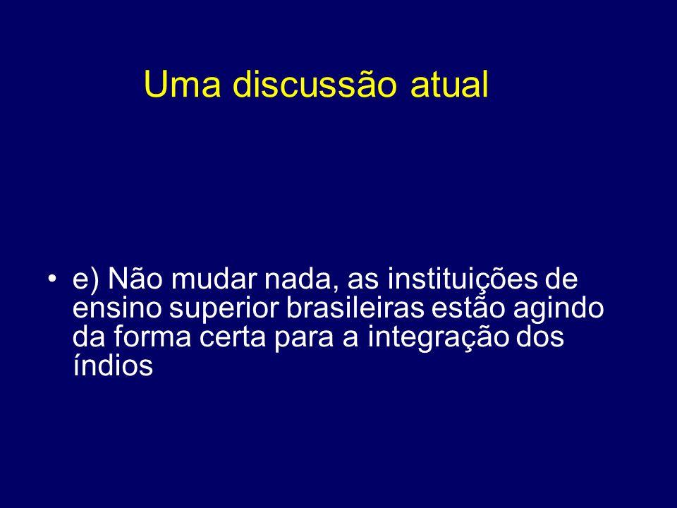Uma discussão atual e) Não mudar nada, as instituições de ensino superior brasileiras estão agindo da forma certa para a integração dos índios.