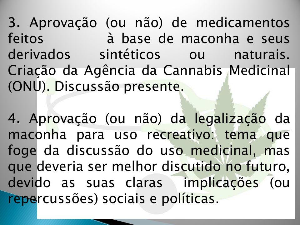 3. Aprovação (ou não) de medicamentos feitos à base de maconha e seus derivados sintéticos ou naturais. Criação da Agência da Cannabis Medicinal (ONU). Discussão presente.