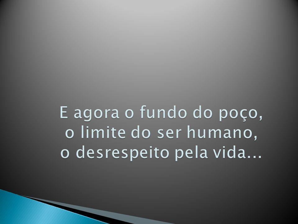 E agora o fundo do poço, o limite do ser humano, o desrespeito pela vida...