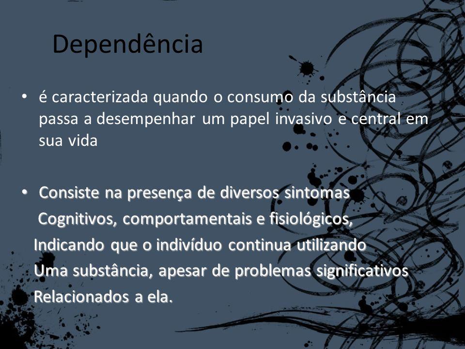 Dependênciaé caracterizada quando o consumo da substância passa a desempenhar um papel invasivo e central em sua vida.