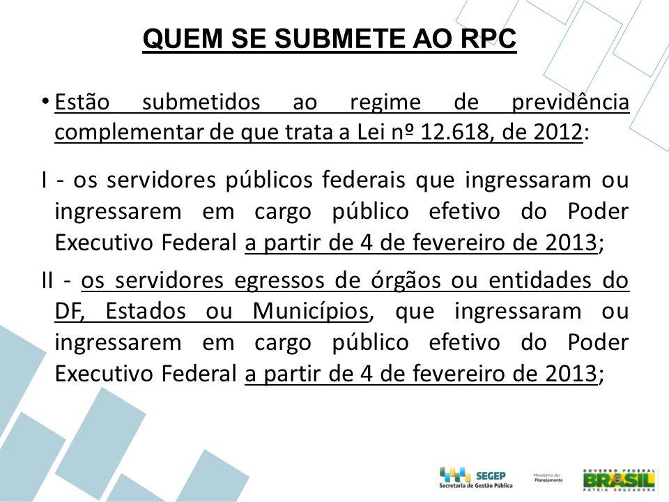 QUEM SE SUBMETE AO RPC Estão submetidos ao regime de previdência complementar de que trata a Lei nº 12.618, de 2012: