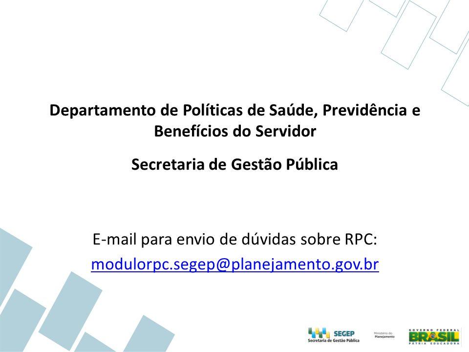 Departamento de Políticas de Saúde, Previdência e Benefícios do Servidor Secretaria de Gestão Pública E-mail para envio de dúvidas sobre RPC: modulorpc.segep@planejamento.gov.br