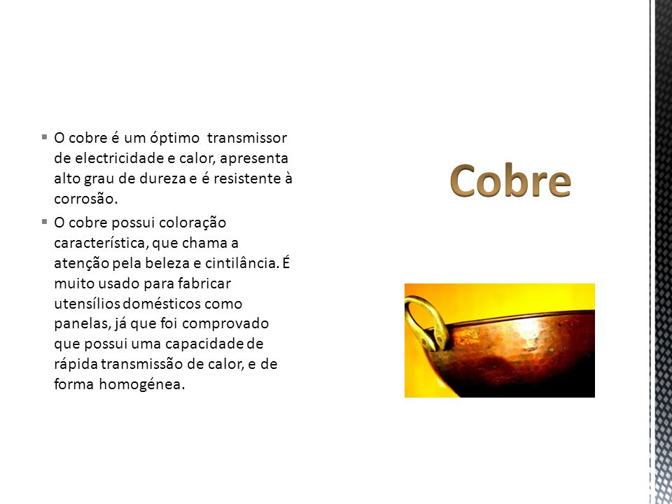 O cobre é um óptimo transmissor de electricidade e calor, apresenta alto grau de dureza e é resistente à corrosão.