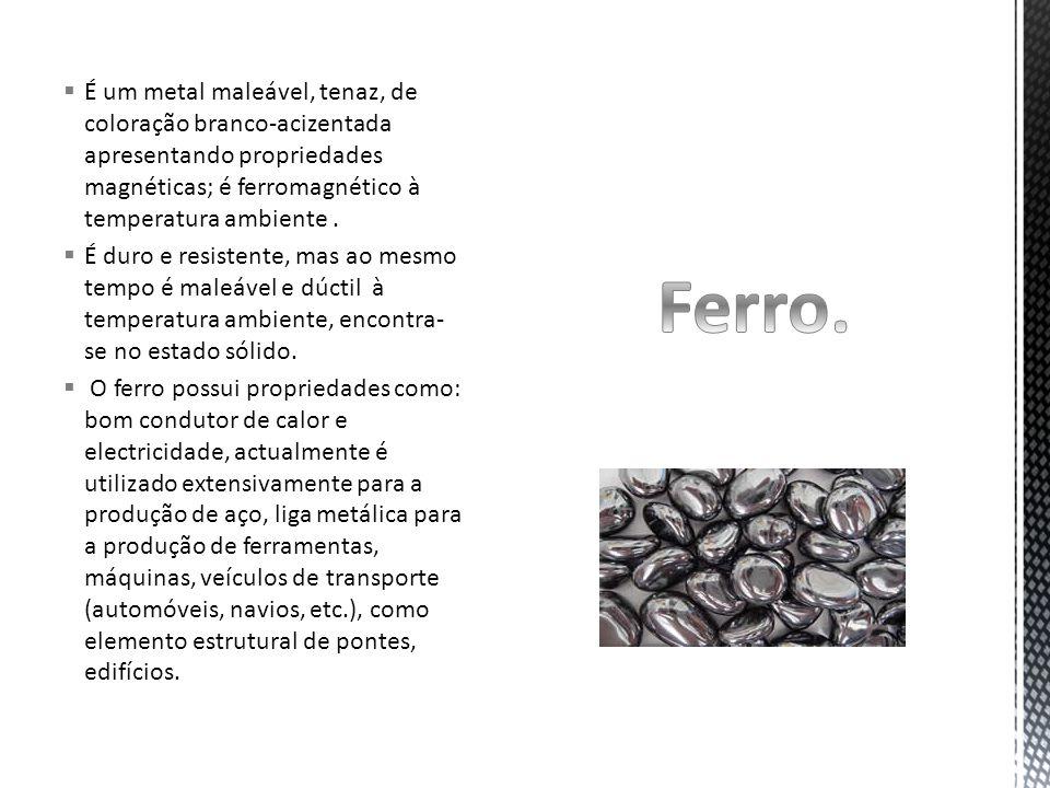 É um metal maleável, tenaz, de coloração branco-acizentada apresentando propriedades magnéticas; é ferromagnético à temperatura ambiente .