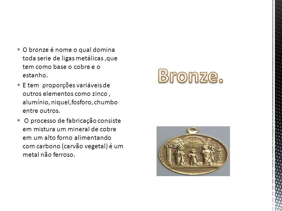 O bronze é nome o qual domina toda serie de ligas metálicas ,que tem como base o cobre e o estanho.