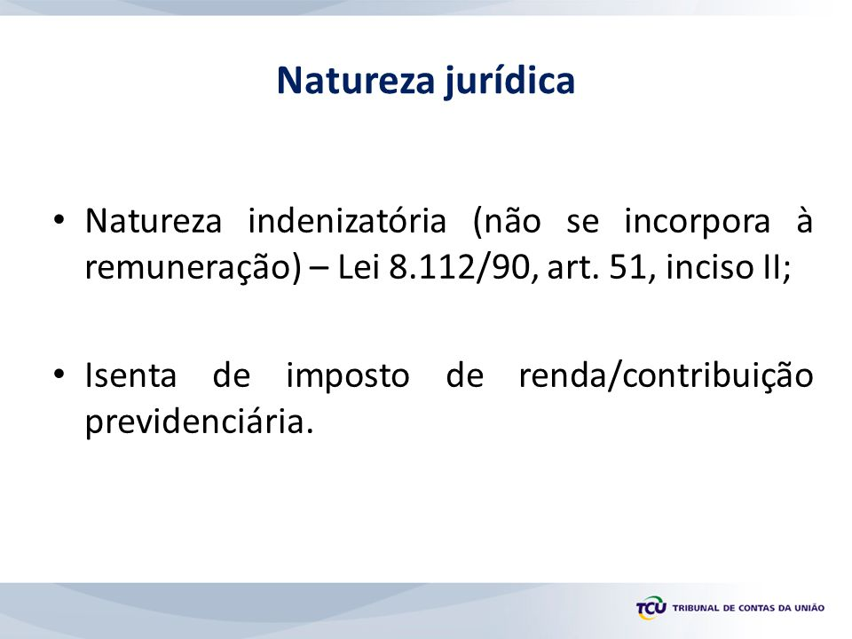 Natureza jurídica Natureza indenizatória (não se incorpora à remuneração) – Lei 8.112/90, art. 51, inciso II;