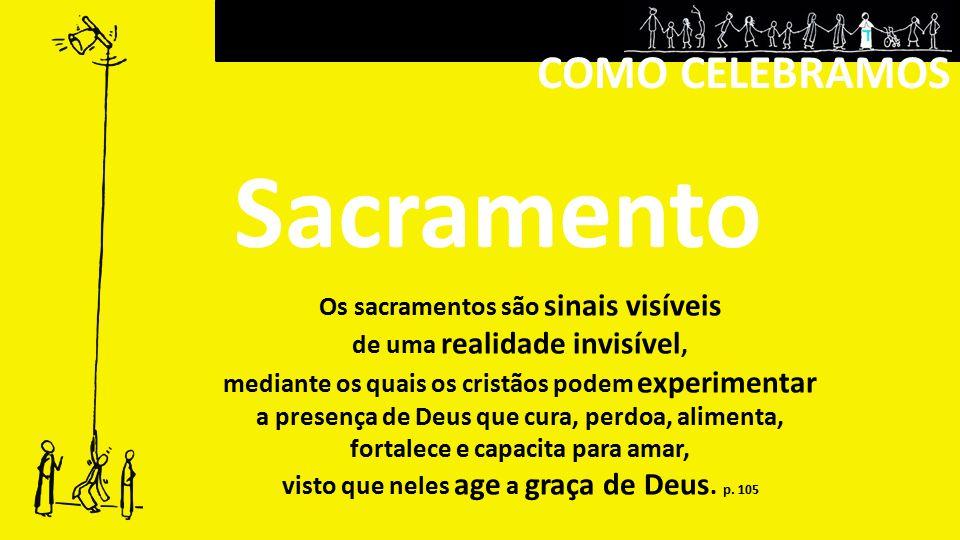 Sacramento COMO CELEBRAMOS Os sacramentos são sinais visíveis