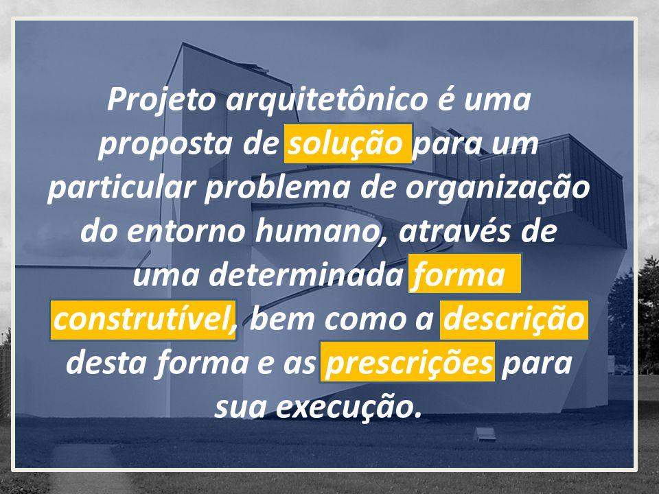 Projeto arquitetônico é uma proposta de solução para um particular problema de organização do entorno humano, através de uma determinada forma construtível, bem como a descrição desta forma e as prescrições para sua execução.
