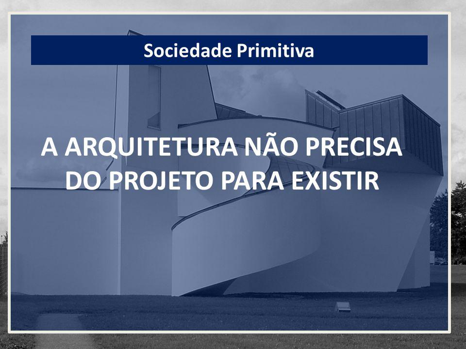 A ARQUITETURA NÃO PRECISA DO PROJETO PARA EXISTIR